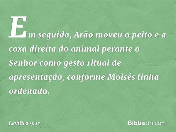 Em seguida, Arão moveu o peito e a coxa direita do animal perante o Senhor como gesto ritual de apresentação, conforme Moisés tinha ordenado. -- Levítico 9:21