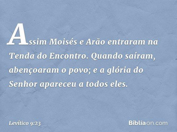 Assim Moisés e Arão entraram na Tenda do Encontro. Quando saíram, abençoaram o povo; e a glória do Senhor apareceu a todos eles. -- Levítico 9:23