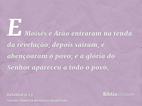 E Moisés e Arão entraram na tenda da revelação; depois saíram, e abençoaram o povo; e a glória do Senhor apareceu a todo o povo,