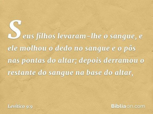 Seus filhos levaram-lhe o sangue, e ele molhou o dedo no sangue e o pôs nas pontas do altar; depois derramou o restante do sangue na base do altar, -- Levítico