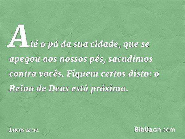 Até o pó da sua cidade, que se apegou aos nossos pés, sacudimos contra vocês. Fiquem certos disto: o Reino de Deus está próximo. -- Lucas 10:11