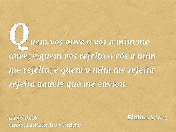Quem vos ouve a vós a mim me ouve; e quem vos rejeita a vós a mim me rejeita; e quem a mim me rejeita rejeita aquele que me enviou.
