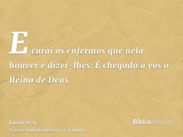 E curai os enfermos que nela houver e dizei-lhes: É chegado a vós o Reino de Deus.