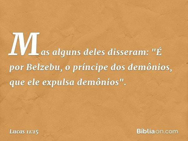 """Mas alguns deles disseram: """"É por Belzebu, o príncipe dos demônios, que ele expulsa demônios"""". -- Lucas 11:15"""