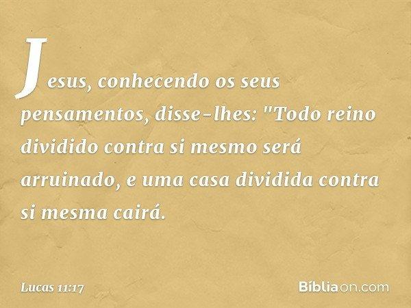 """Jesus, conhecendo os seus pensamentos, disse-lhes: """"Todo reino dividido contra si mesmo será arruinado, e uma casa dividida contra si mesma cairá. -- Lucas 11:1"""