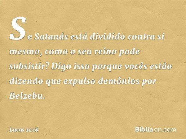 Se Satanás está dividido contra si mesmo, como o seu reino pode subsistir? Digo isso porque vocês estão dizendo que expulso demônios por Belzebu. -- Lucas 11:18
