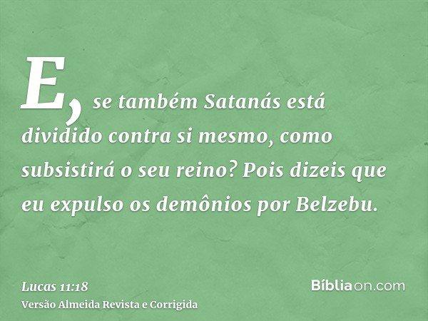 E, se também Satanás está dividido contra si mesmo, como subsistirá o seu reino? Pois dizeis que eu expulso os demônios por Belzebu.