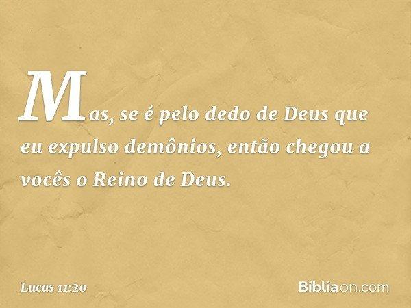 Mas, se é pelo dedo de Deus que eu expulso demônios, então chegou a vocês o Reino de Deus. -- Lucas 11:20