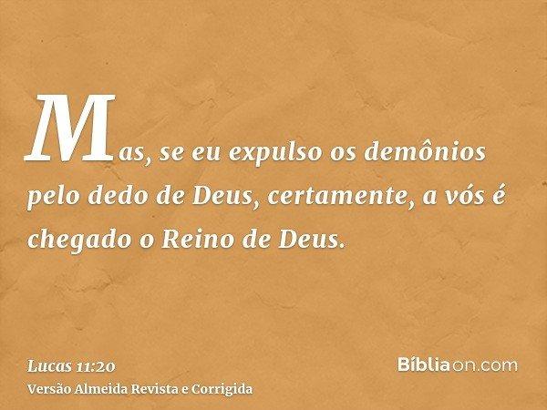 Mas, se eu expulso os demônios pelo dedo de Deus, certamente, a vós é chegado o Reino de Deus.