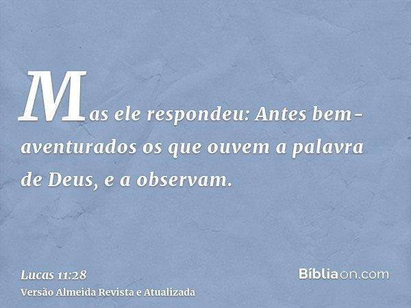 Mas ele respondeu: Antes bem-aventurados os que ouvem a palavra de Deus, e a observam.