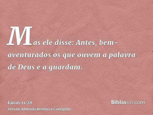 Mas ele disse: Antes, bem-aventurados os que ouvem a palavra de Deus e a guardam.