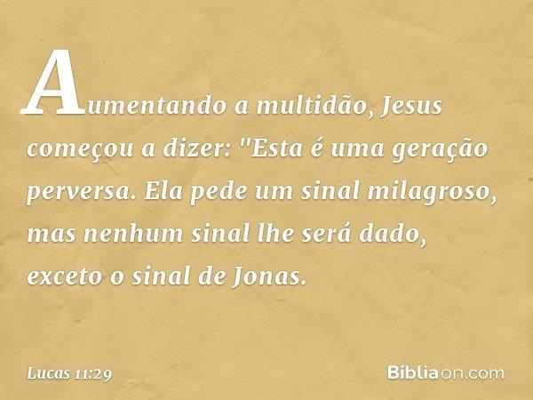 """Aumentando a multidão, Jesus começou a dizer: """"Esta é uma geração perversa. Ela pede um sinal milagroso, mas nenhum sinal lhe será dado, exceto o sinal de Jonas"""
