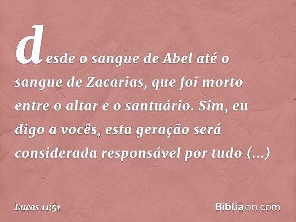 desde o sangue de Abel até o sangue de Zacarias, que foi morto entre o altar e o santuário. Sim, eu digo a vocês, esta geração será considerada responsável por