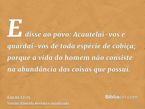 E disse ao povo: Acautelai-vos e guardai-vos de toda espécie de cobiça; porque a vida do homem não consiste na abundância das coisas que possui.