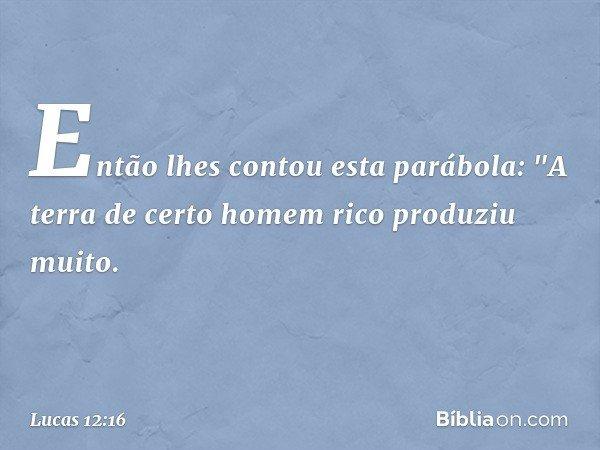 """Então lhes contou esta parábola: """"A terra de certo homem rico produziu muito. -- Lucas 12:16"""