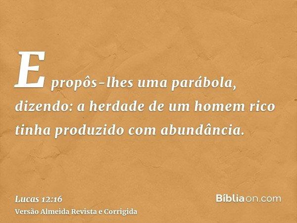 E propôs-lhes uma parábola, dizendo: a herdade de um homem rico tinha produzido com abundância.