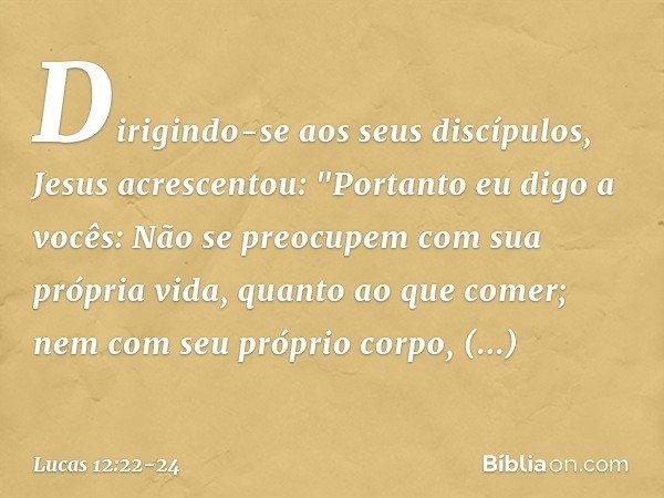 """Dirigindo-se aos seus discípulos, Jesus acrescentou: """"Portanto eu digo a vocês: Não se preocupem com sua própria vida, quanto ao que comer; nem com seu próprio"""