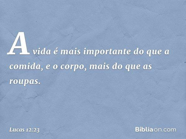 A vida é mais importante do que a comida, e o corpo, mais do que as roupas. -- Lucas 12:23
