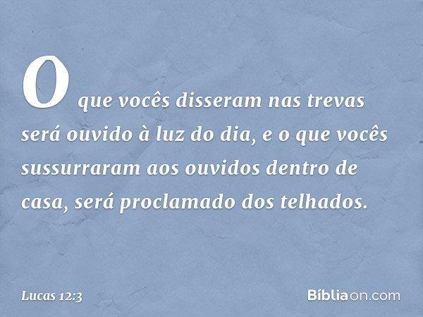 O que vocês disseram nas trevas será ouvido à luz do dia, e o que vocês sussurraram aos ouvidos dentro de casa, será proclamado dos telhados. -- Lucas 12:3
