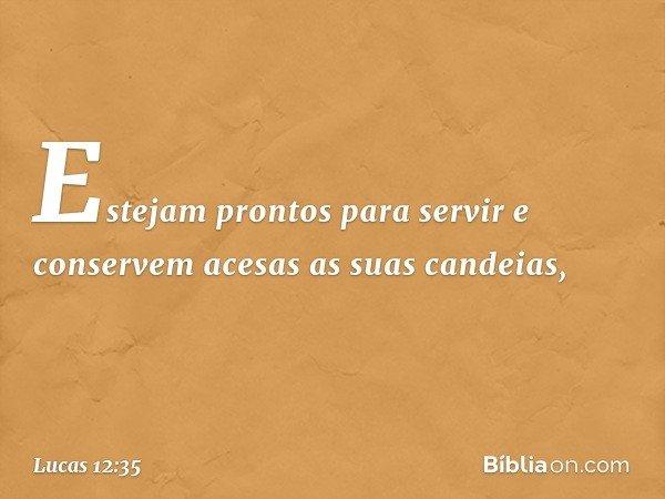 """""""Estejam prontos para servir e conservem acesas as suas candeias, -- Lucas 12:35"""