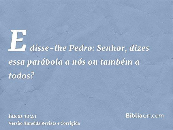 E disse-lhe Pedro: Senhor, dizes essa parábola a nós ou também a todos?
