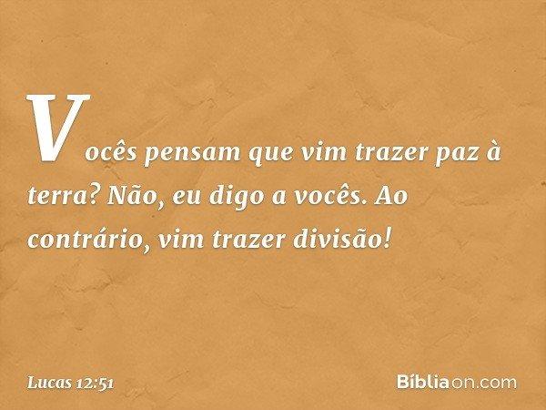 Vocês pensam que vim trazer paz à terra? Não, eu digo a vocês. Ao contrário, vim trazer divisão! -- Lucas 12:51