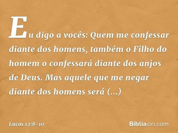 """""""Eu digo a vocês: Quem me confessar diante dos homens, também o Filho do homem o confessará diante dos anjos de Deus. Mas aquele que me negar diante dos homens"""