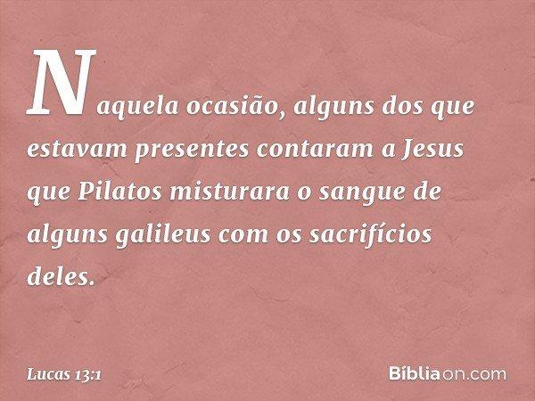 Naquela ocasião, alguns dos que estavam presentes contaram a Jesus que Pilatos misturara o sangue de alguns galileus com os sacrifícios deles. -- Lucas 13:1