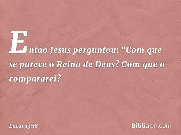 """Então Jesus perguntou: """"Com que se parece o Reino de Deus? Com que o compararei? -- Lucas 13:18"""