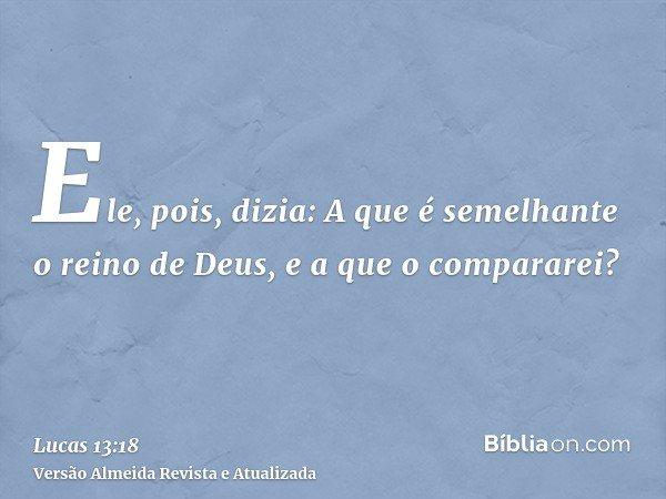 Ele, pois, dizia: A que é semelhante o reino de Deus, e a que o compararei?