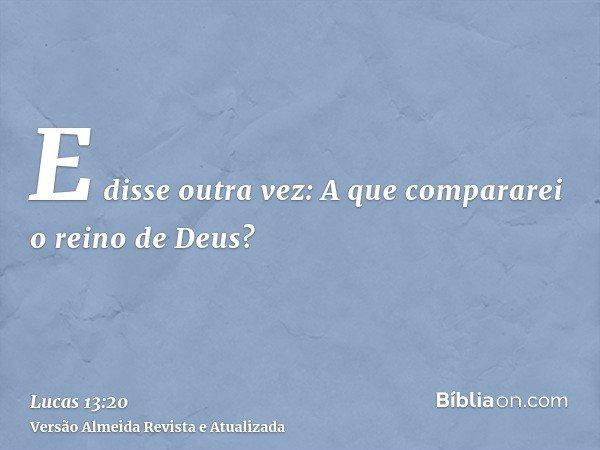 E disse outra vez: A que compararei o reino de Deus?
