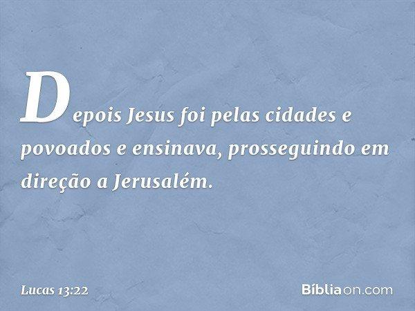 Depois Jesus foi pelas cidades e povoados e ensinava, prosseguindo em direção a Jerusalém. -- Lucas 13:22