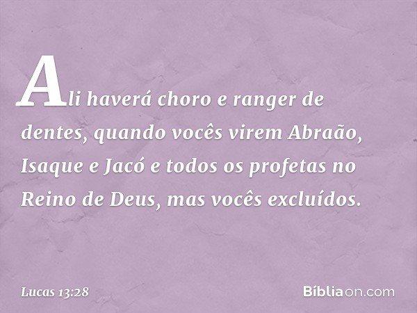"""""""Ali haverá choro e ranger de dentes, quando vocês virem Abraão, Isaque e Jacó e todos os profetas no Reino de Deus, mas vocês excluídos. -- Lucas 13:28"""