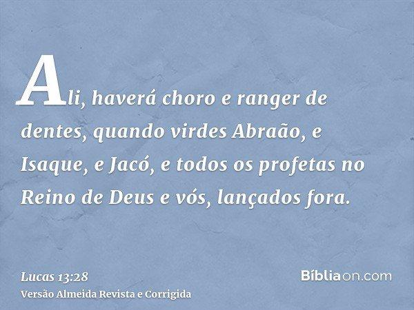 Ali, haverá choro e ranger de dentes, quando virdes Abraão, e Isaque, e Jacó, e todos os profetas no Reino de Deus e vós, lançados fora.