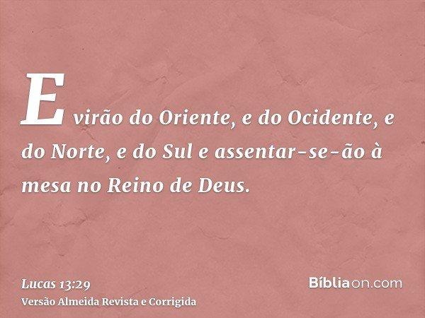 E virão do Oriente, e do Ocidente, e do Norte, e do Sul e assentar-se-ão à mesa no Reino de Deus.