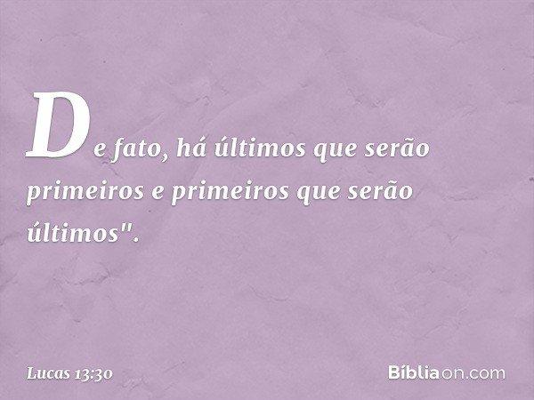 """De fato, há últimos que serão primeiros e primeiros que serão últimos"""". -- Lucas 13:30"""