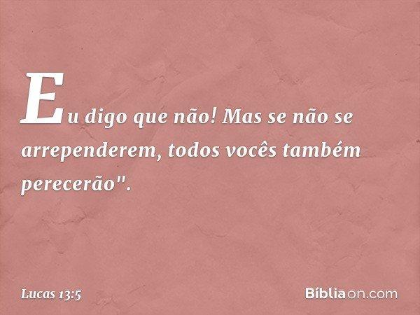 """Eu digo que não! Mas se não se arrependerem, todos vocês também perecerão"""". -- Lucas 13:5"""