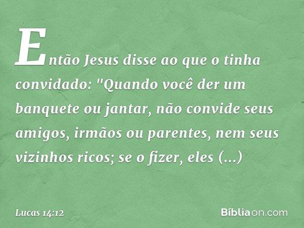 """Então Jesus disse ao que o tinha convidado: """"Quando você der um banquete ou jantar, não convide seus amigos, irmãos ou parentes, nem seus vizinhos ricos; se o f"""