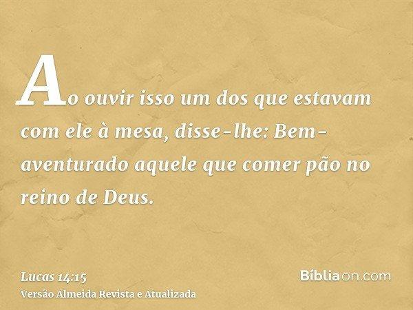 Ao ouvir isso um dos que estavam com ele à mesa, disse-lhe: Bem-aventurado aquele que comer pão no reino de Deus.