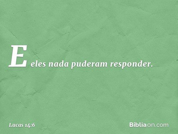 E eles nada puderam responder. -- Lucas 14:6