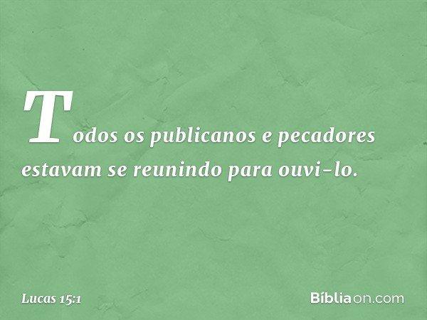 Todos os publicanos e pecadores estavam se reunindo para ouvi-lo. -- Lucas 15:1