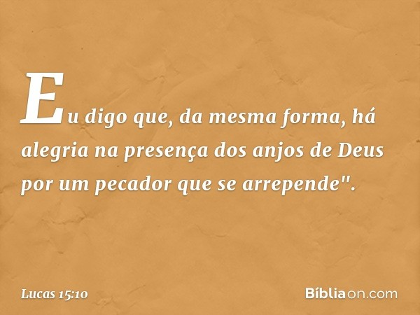 """Eu digo que, da mesma forma, há alegria na presença dos anjos de Deus por um pecador que se arrepende"""". -- Lucas 15:10"""