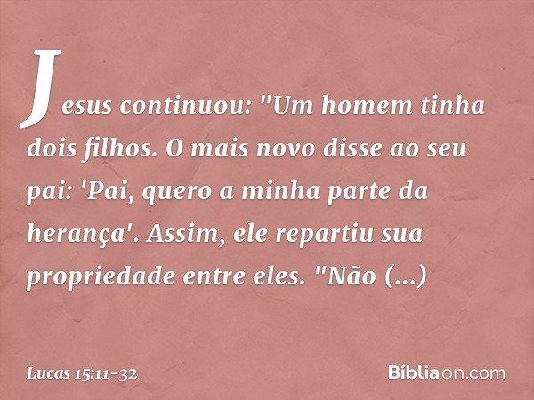 """Jesus continuou: """"Um homem tinha dois filhos. O mais novo disse ao seu pai: 'Pai, quero a minha parte da herança'. Assim, ele repartiu sua propriedade entre ele"""