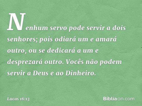 """""""Nenhum servo pode servir a dois senhores; pois odiará um e amará outro, ou se dedicará a um e desprezará outro. Vocês não podem servir a Deus e ao Dinheiro"""". -"""