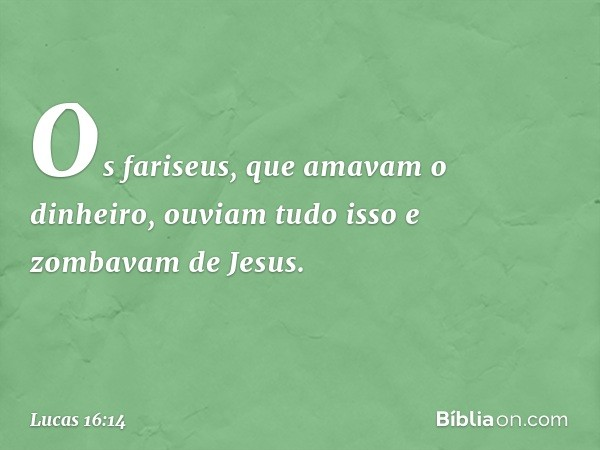 Os fariseus, que amavam o dinheiro, ouviam tudo isso e zombavam de Jesus. -- Lucas 16:14