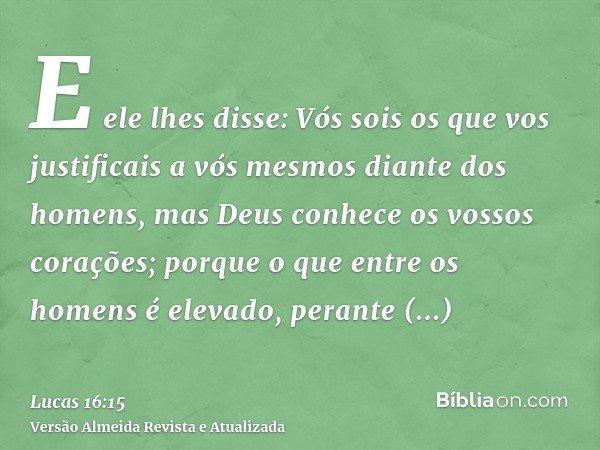 E ele lhes disse: Vós sois os que vos justificais a vós mesmos diante dos homens, mas Deus conhece os vossos corações; porque o que entre os homens é elevado, p