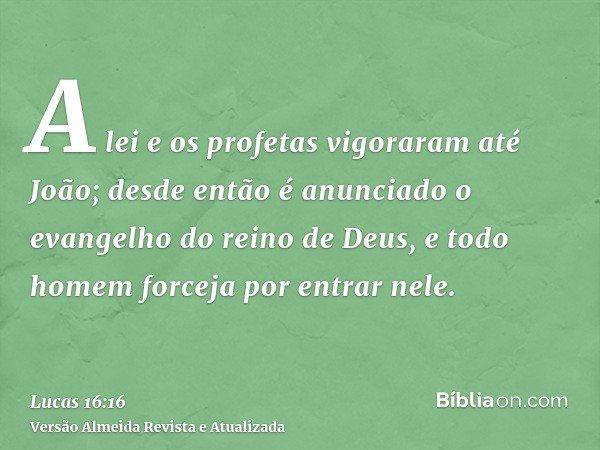 A lei e os profetas vigoraram até João; desde então é anunciado o evangelho do reino de Deus, e todo homem forceja por entrar nele.