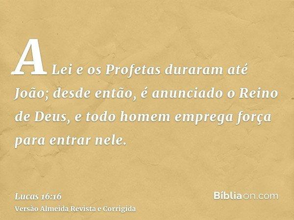 A Lei e os Profetas duraram até João; desde então, é anunciado o Reino de Deus, e todo homem emprega força para entrar nele.