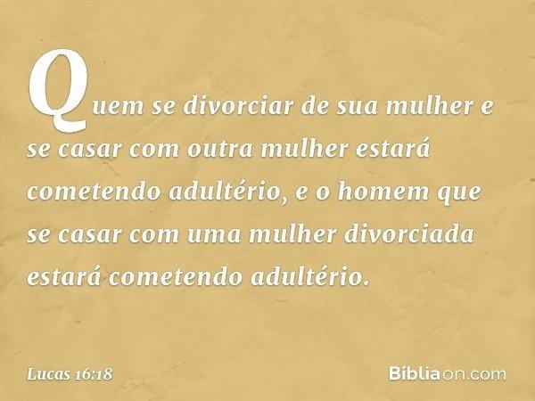 """""""Quem se divorciar de sua mulher e se casar com outra mulher estará cometendo adultério, e o homem que se casar com uma mulher divorciada estará cometendo adult"""
