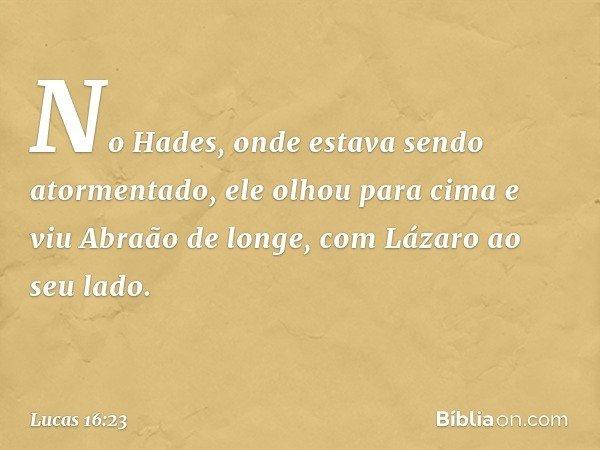 No Hades, onde estava sendo atormentado, ele olhou para cima e viu Abraão de longe, com Lázaro ao seu lado. -- Lucas 16:23